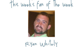 Fan of the Week: Ryan Whitely