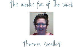 Fan of the Week - Theresa Smalley
